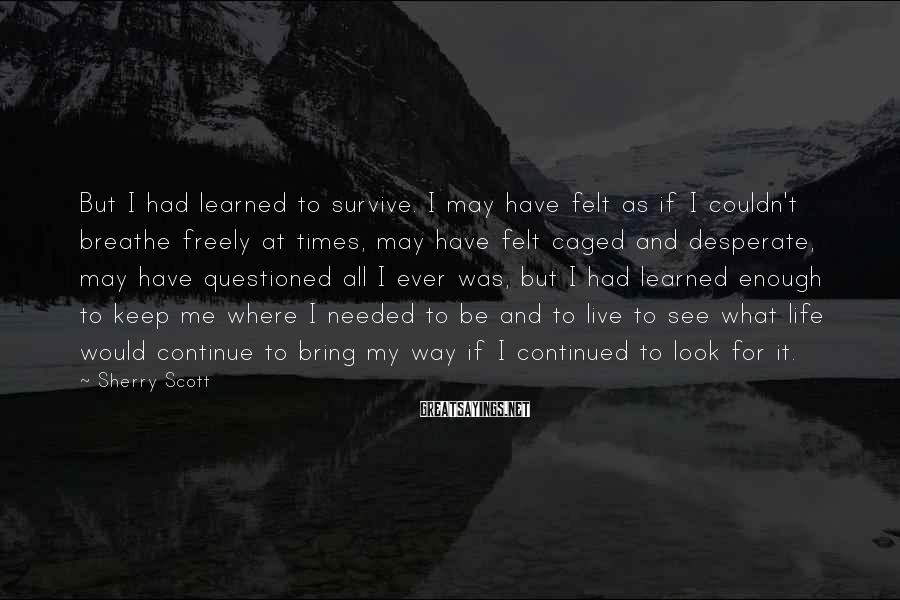 Sherry Scott Sayings: But I had learned to survive. I may have felt as if I couldn't breathe