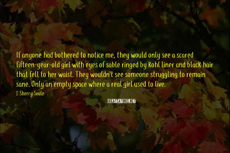 Sherry Soule Sayings: If anyone had bothered to notice me, they would only see a scared fifteen-year-old girl