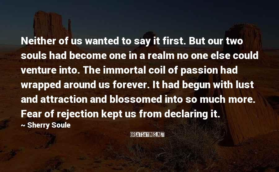 Sherry Soule Sayings: Neither of us wanted to say it first. But our two souls had become one