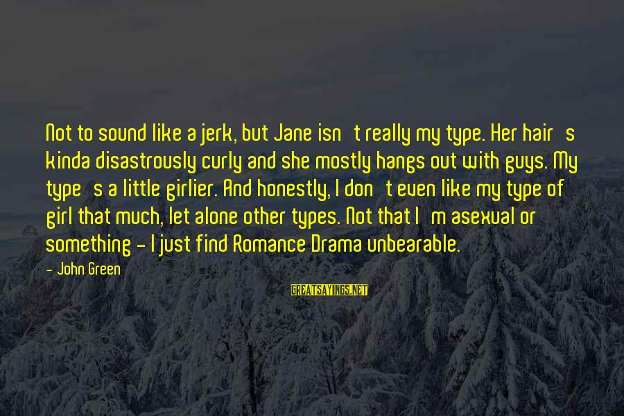 She's A Type Of Girl Sayings By John Green: Not to sound like a jerk, but Jane isn't really my type. Her hair's kinda