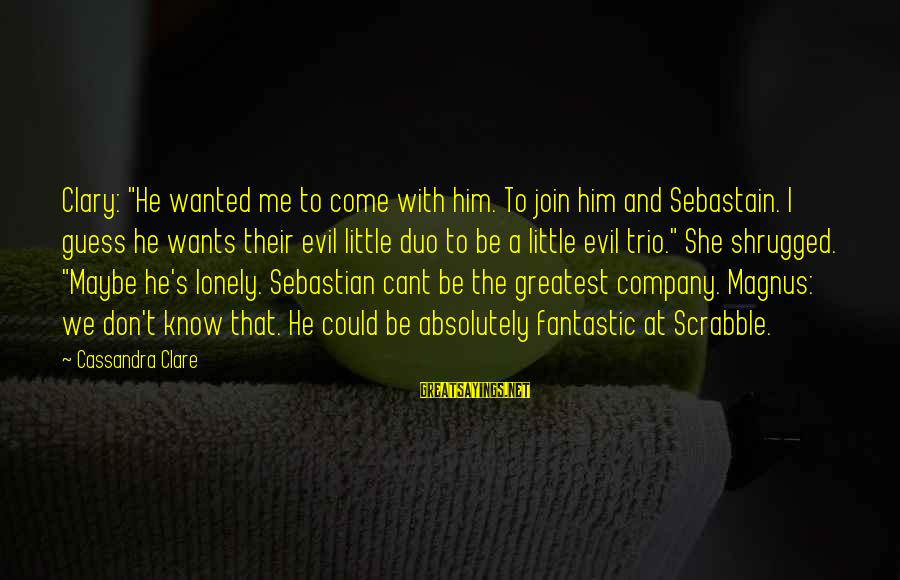 """She's Evil Sayings By Cassandra Clare: Clary: """"He wanted me to come with him. To join him and Sebastain. I guess"""