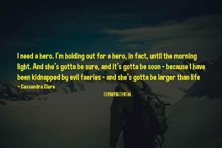 She's Evil Sayings By Cassandra Clare: I need a hero. I'm holding out for a hero, in fact, until the morning