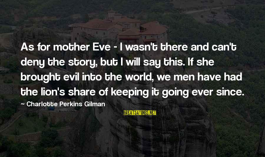 She's Evil Sayings By Charlotte Perkins Gilman: As for mother Eve - I wasn't there and can't deny the story, but I
