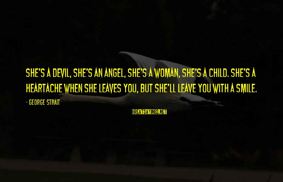 She's Evil Sayings By George Strait: She's a devil, she's an angel, she's a woman, she's a child. She's a heartache