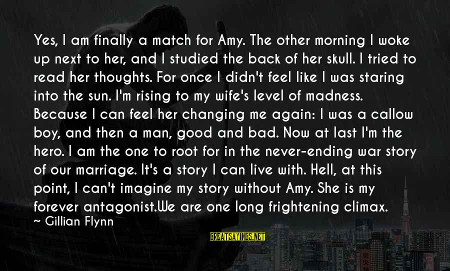 She's Evil Sayings By Gillian Flynn: Yes, I am finally a match for Amy. The other morning I woke up next