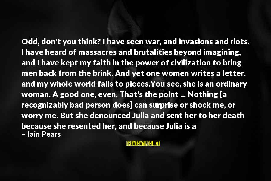 She's Evil Sayings By Iain Pears: Odd, don't you think? I have seen war, and invasions and riots. I have heard