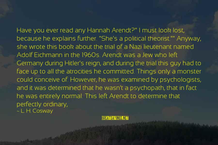 """She's Evil Sayings By L. H. Cosway: Have you ever read any Hannah Arendt?"""" I must look lost, because he explains further."""