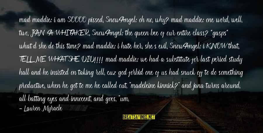 She's Evil Sayings By Lauren Myracle: mad maddie: i am SOOOO pissed. SnowAngel: oh no. why? mad maddie: one word. well,