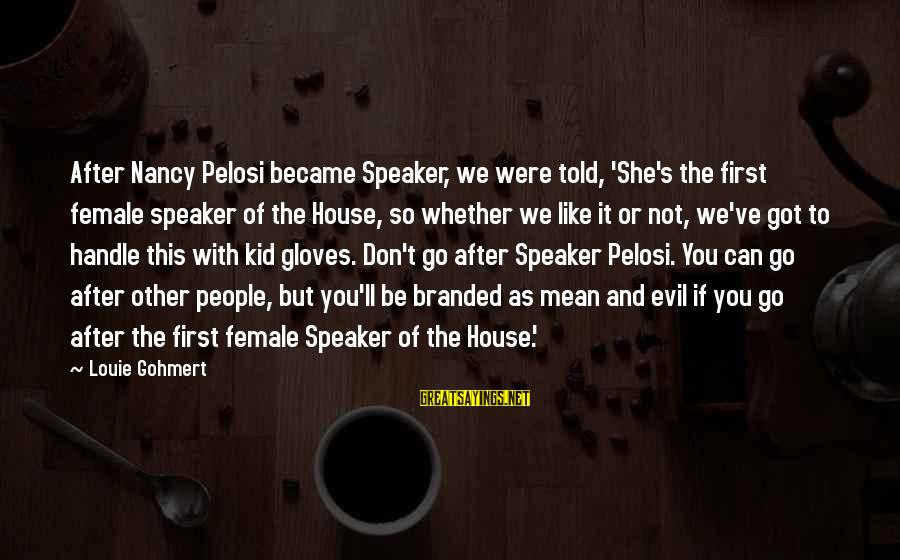 She's Evil Sayings By Louie Gohmert: After Nancy Pelosi became Speaker, we were told, 'She's the first female speaker of the