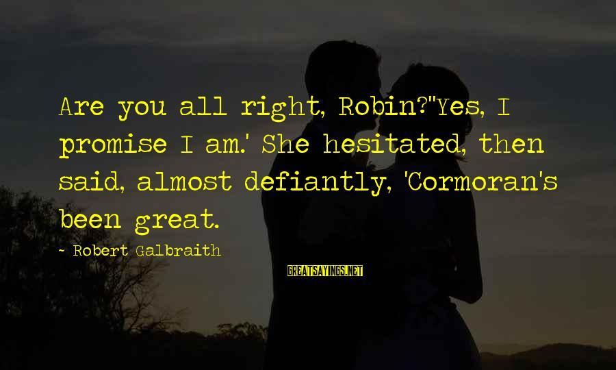 She's Evil Sayings By Robert Galbraith: Are you all right, Robin?''Yes, I promise I am.' She hesitated, then said, almost defiantly,