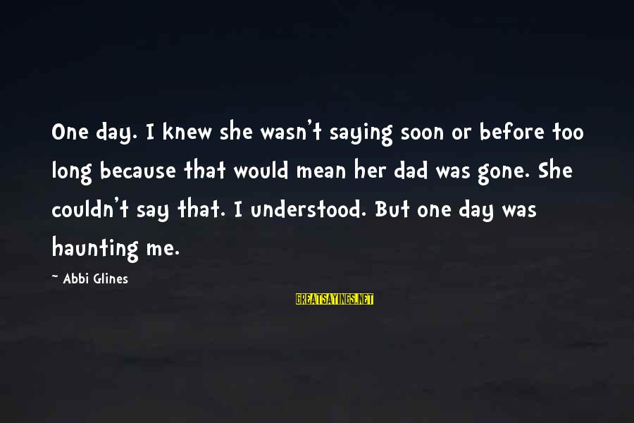 She's Long Gone Sayings By Abbi Glines: One day. I knew she wasn't saying soon or before too long because that would