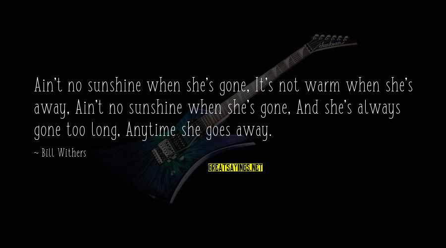 She's Long Gone Sayings By Bill Withers: Ain't no sunshine when she's gone, It's not warm when she's away, Ain't no sunshine
