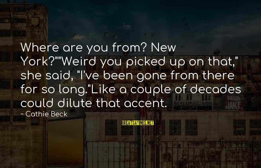 """She's Long Gone Sayings By Cathie Beck: Where are you from? New York?""""""""Weird you picked up on that,"""" she said, """"I've been"""