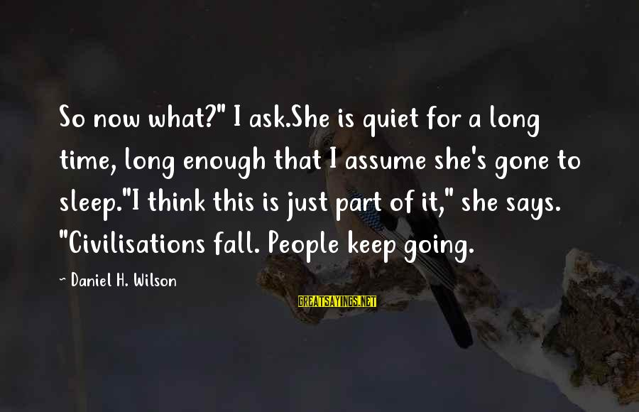 """She's Long Gone Sayings By Daniel H. Wilson: So now what?"""" I ask.She is quiet for a long time, long enough that I"""