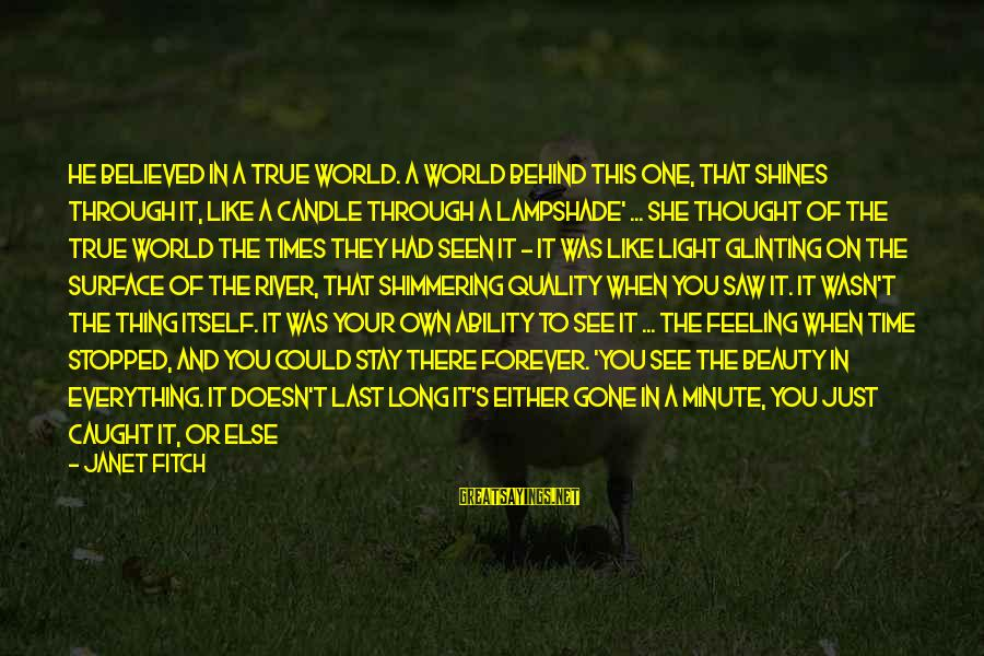 She's Long Gone Sayings By Janet Fitch: He believed in a true world. A world behind this one, that shines through it,
