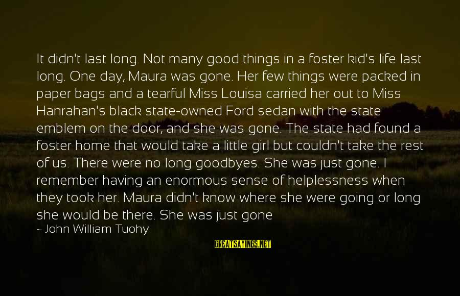 She's Long Gone Sayings By John William Tuohy: It didn't last long. Not many good things in a foster kid's life last long.