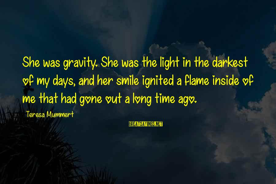 She's Long Gone Sayings By Teresa Mummert: She was gravity. She was the light in the darkest of my days, and her
