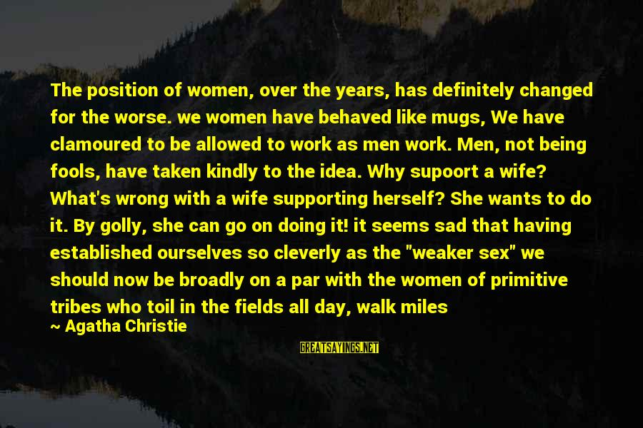 She's Sad Sayings By Agatha Christie: The position of women, over the years, has definitely changed for the worse. we women