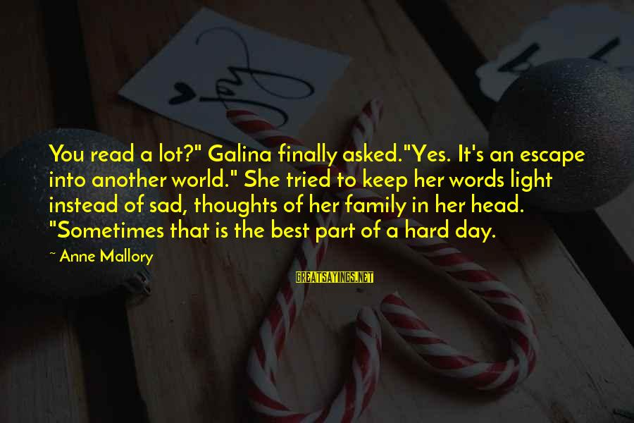 "She's Sad Sayings By Anne Mallory: You read a lot?"" Galina finally asked.""Yes. It's an escape into another world."" She tried"
