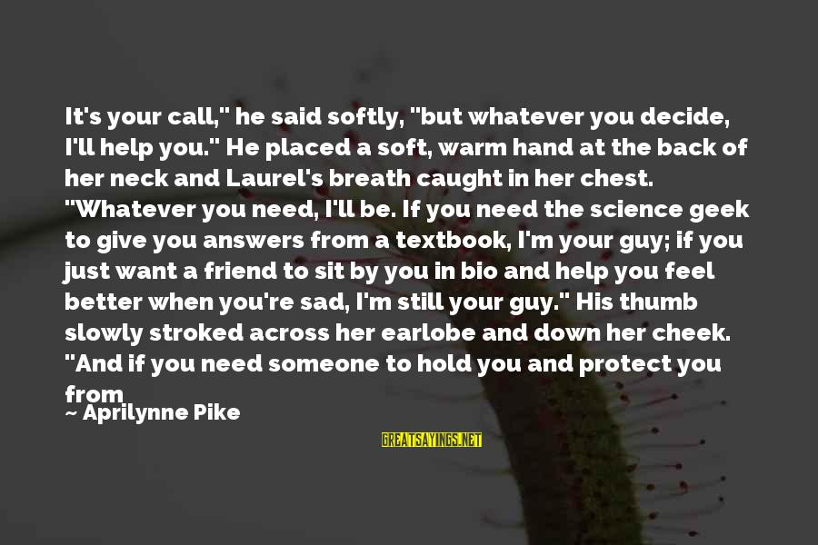 "She's Sad Sayings By Aprilynne Pike: It's your call,"" he said softly, ""but whatever you decide, I'll help you."" He placed"