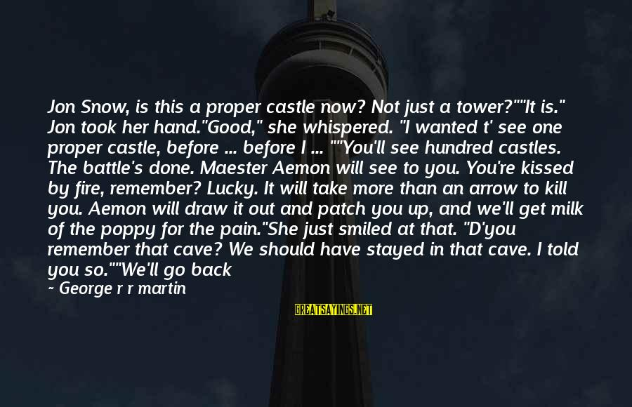 "She's Sad Sayings By George R R Martin: Jon Snow, is this a proper castle now? Not just a tower?""""It is."" Jon took"