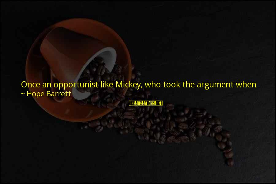 She's Sad Sayings By Hope Barrett: Once an opportunist like Mickey, who took the argument when she jumped on some devastated