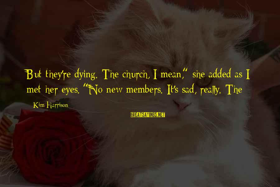 "She's Sad Sayings By Kim Harrison: But they're dying. The church, I mean,"" she added as I met her eyes. ""No"