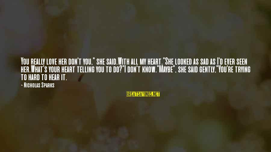"She's Sad Sayings By Nicholas Sparks: You really love her don't you,"" she said.With all my heart.""She looked as sad as"