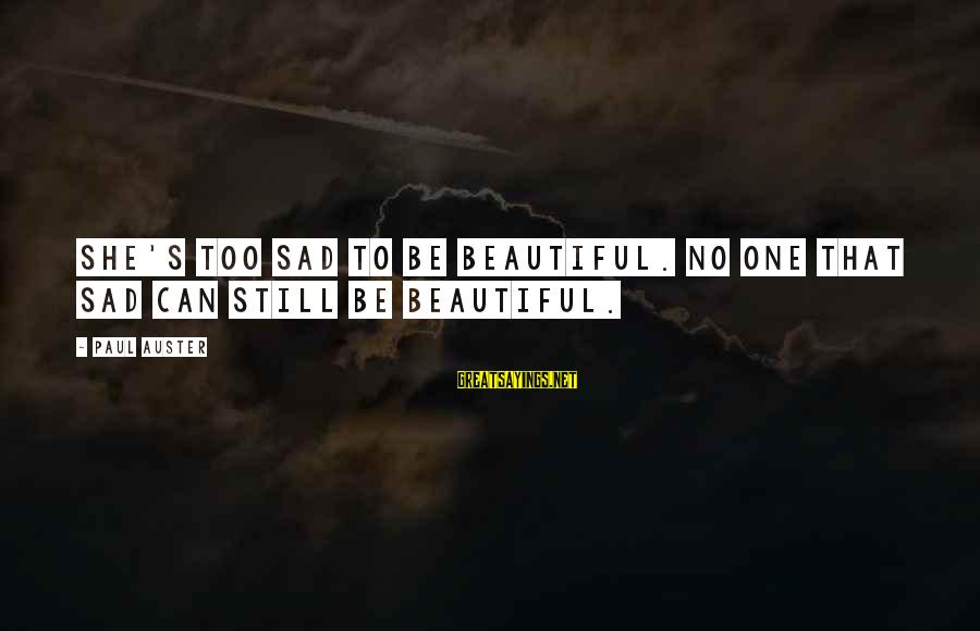 She's Sad Sayings By Paul Auster: She's too sad to be beautiful. No one that sad can still be beautiful.