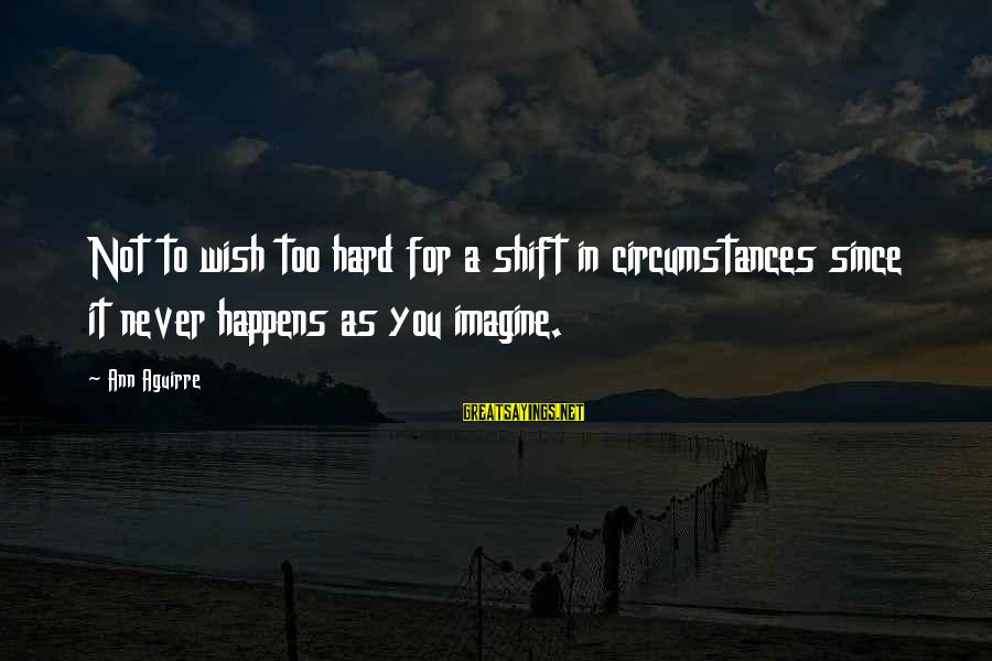 Shift Happens Sayings By Ann Aguirre: Not to wish too hard for a shift in circumstances since it never happens as