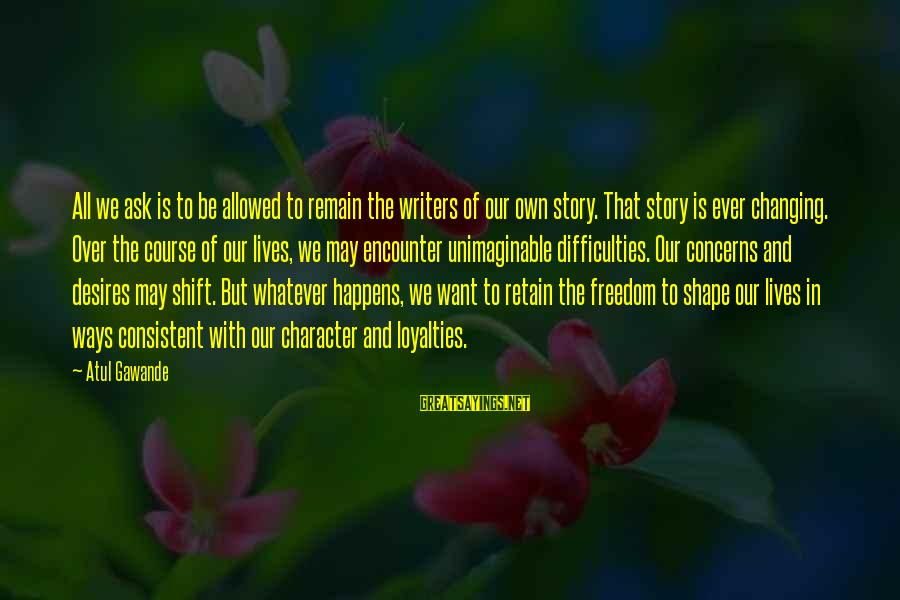 Shift Happens Sayings By Atul Gawande: All we ask is to be allowed to remain the writers of our own story.