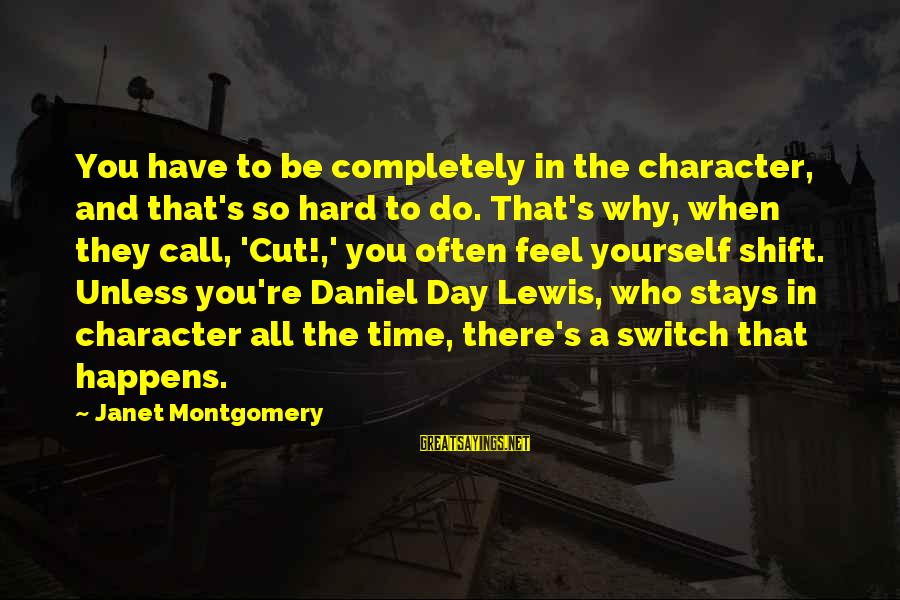 Shift Happens Sayings By Janet Montgomery: You have to be completely in the character, and that's so hard to do. That's