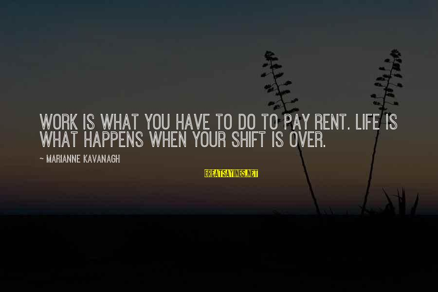 Shift Happens Sayings By Marianne Kavanagh: Work is what you have to do to pay rent. Life is what happens when