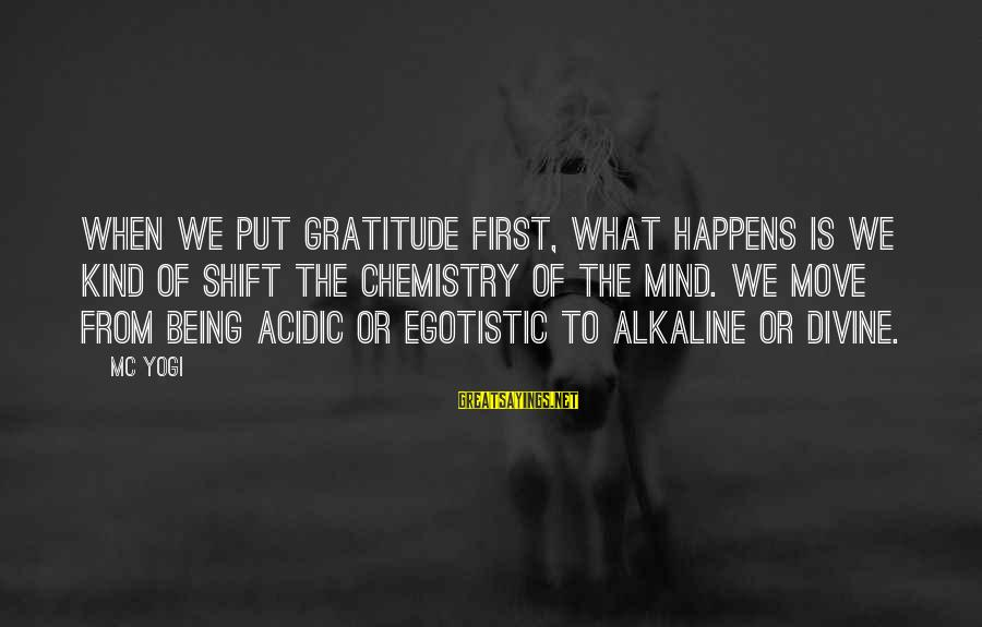 Shift Happens Sayings By MC Yogi: When we put gratitude first, what happens is we kind of shift the chemistry of