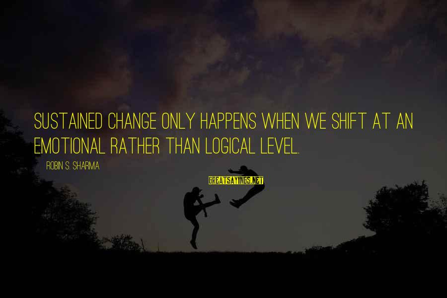 Shift Happens Sayings By Robin S. Sharma: Sustained change only happens when we shift at an emotional rather than logical level.