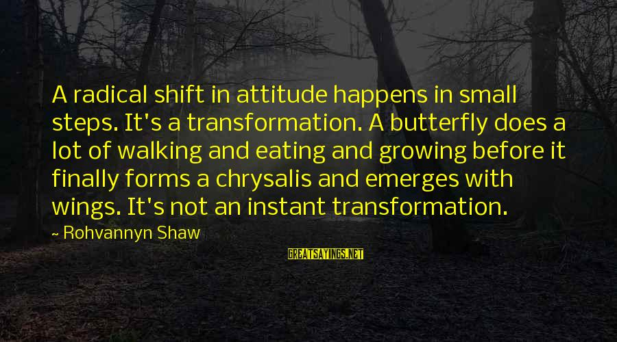 Shift Happens Sayings By Rohvannyn Shaw: A radical shift in attitude happens in small steps. It's a transformation. A butterfly does