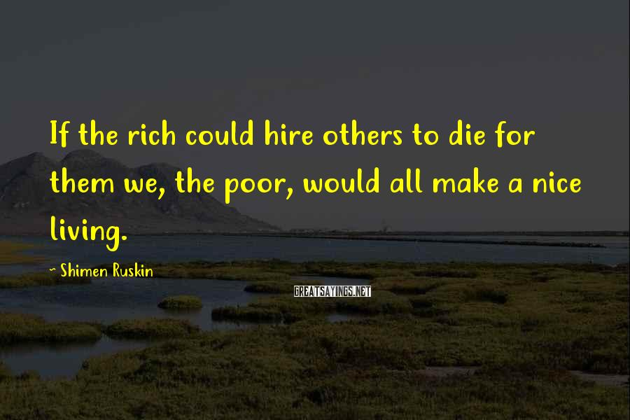 Shimen Ruskin Sayings: If the rich could hire others to die for them we, the poor, would all
