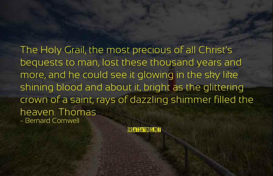 Shining Bright Sayings By Bernard Cornwell: The Holy Grail, the most precious of all Christ's bequests to man, lost these thousand