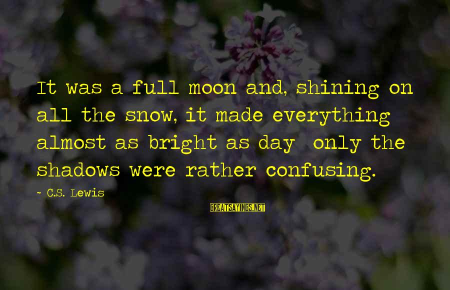 Shining Bright Sayings By C.S. Lewis: It was a full moon and, shining on all the snow, it made everything almost