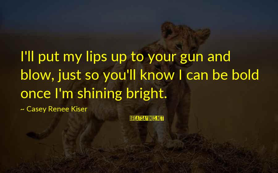 Shining Bright Sayings By Casey Renee Kiser: I'll put my lips up to your gun and blow, just so you'll know I