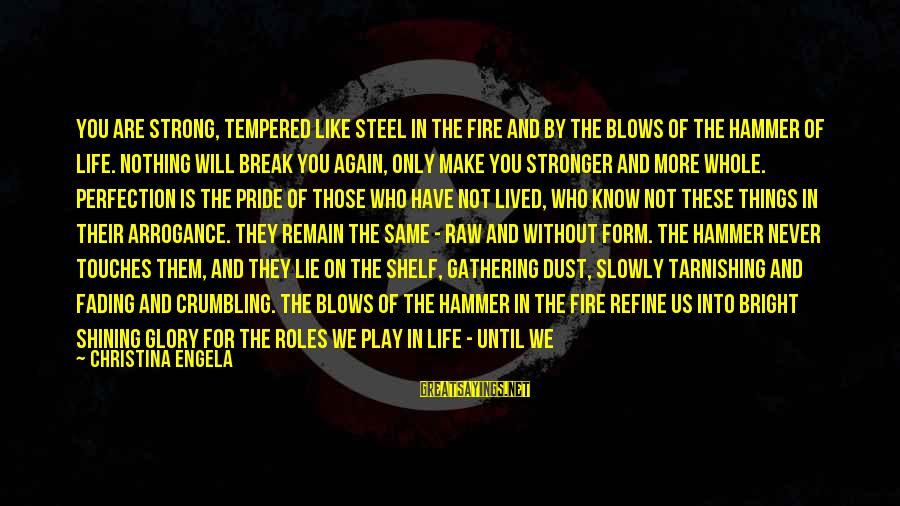 Shining Bright Sayings By Christina Engela: You are strong, tempered like steel in the fire and by the blows of the