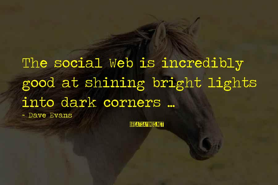 Shining Bright Sayings By Dave Evans: The social Web is incredibly good at shining bright lights into dark corners ...