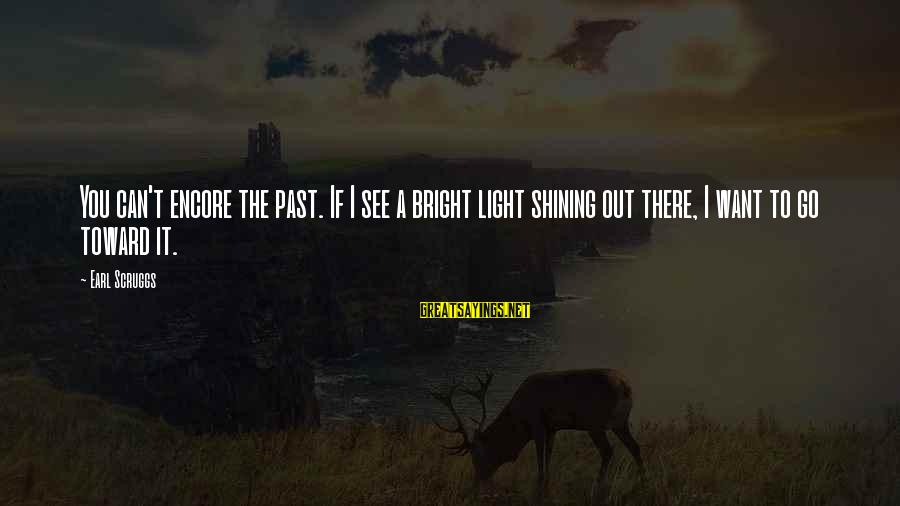 Shining Bright Sayings By Earl Scruggs: You can't encore the past. If I see a bright light shining out there, I