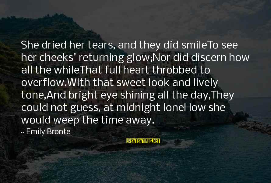 Shining Bright Sayings By Emily Bronte: She dried her tears, and they did smileTo see her cheeks' returning glow;Nor did discern