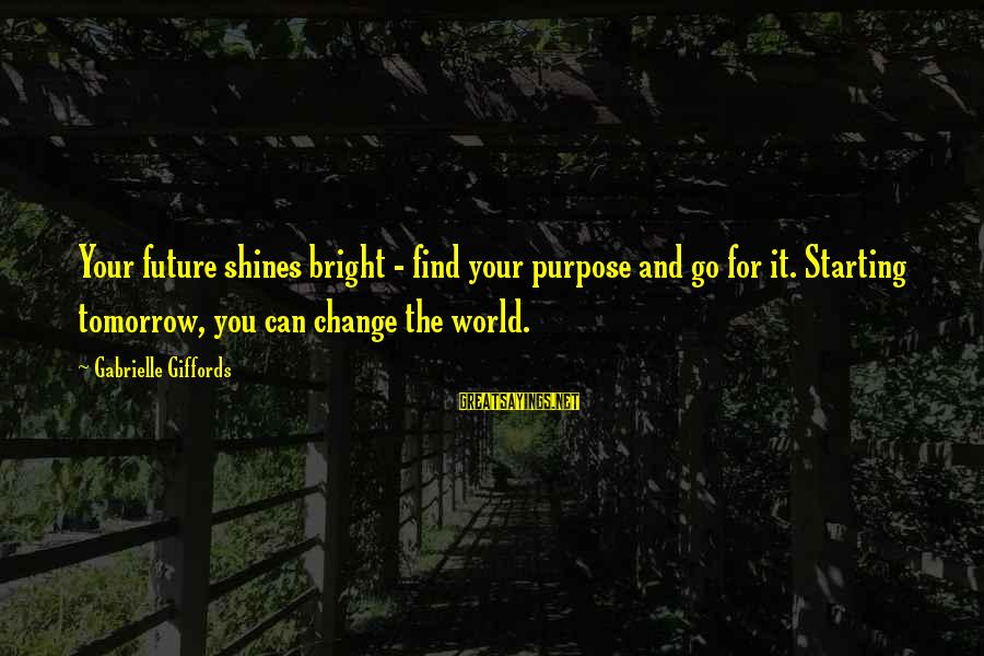 Shining Bright Sayings By Gabrielle Giffords: Your future shines bright - find your purpose and go for it. Starting tomorrow, you