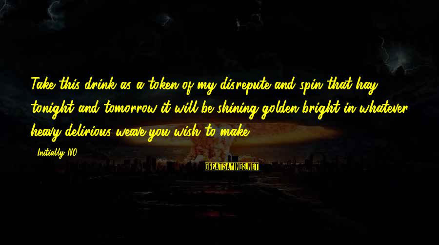 Shining Bright Sayings By Initially NO: Take this drink as a token of my disrepute and spin that hay tonight and