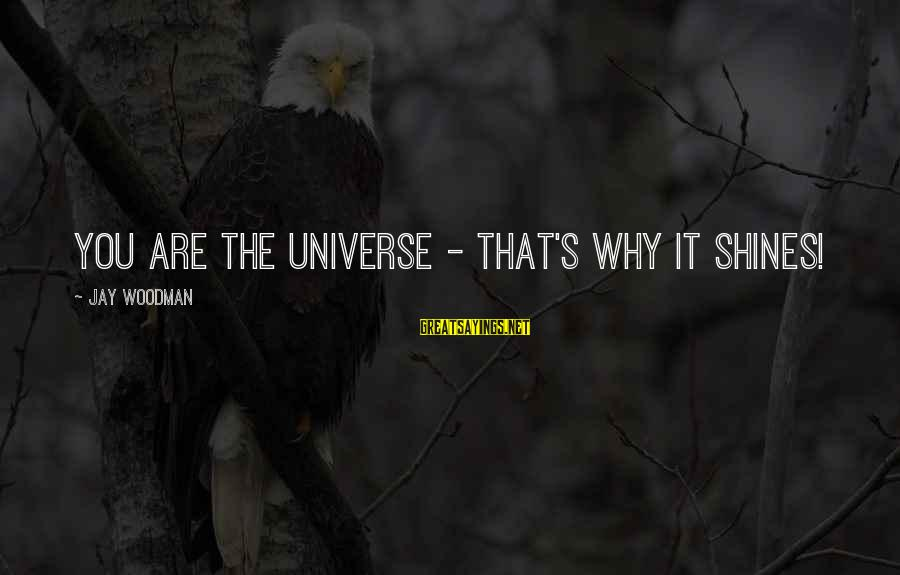 Shining Bright Sayings By Jay Woodman: You are the universe - that's why it shines!