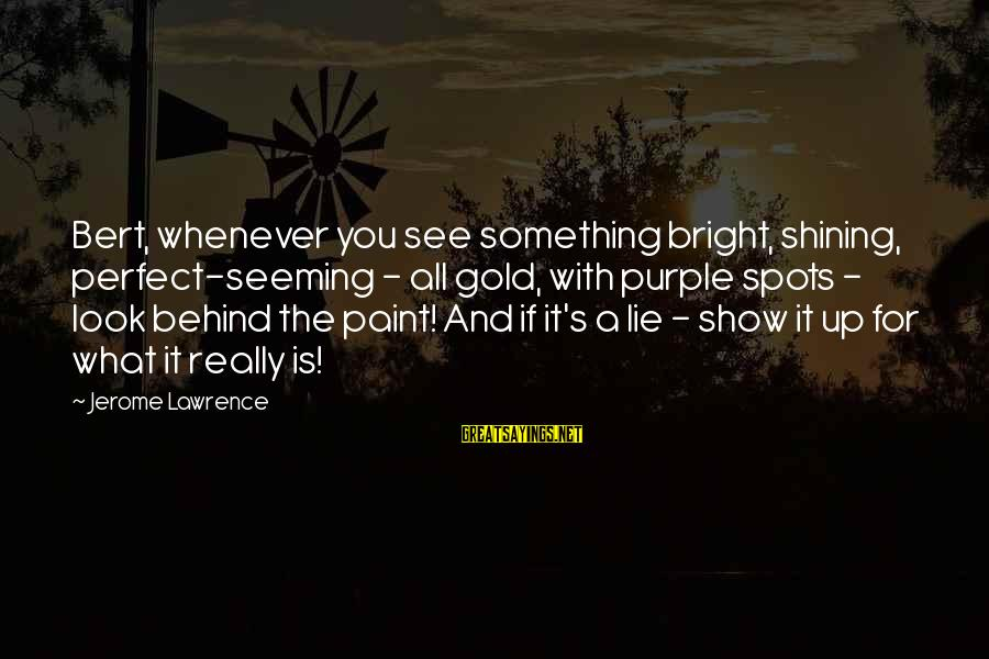 Shining Bright Sayings By Jerome Lawrence: Bert, whenever you see something bright, shining, perfect-seeming - all gold, with purple spots -