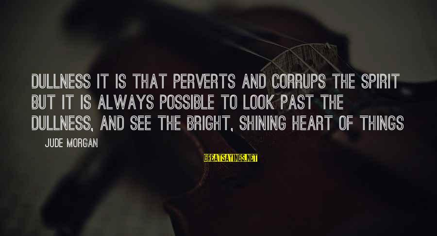 Shining Bright Sayings By Jude Morgan: Dullness it is that perverts and corrups the spirit but it is always possible to