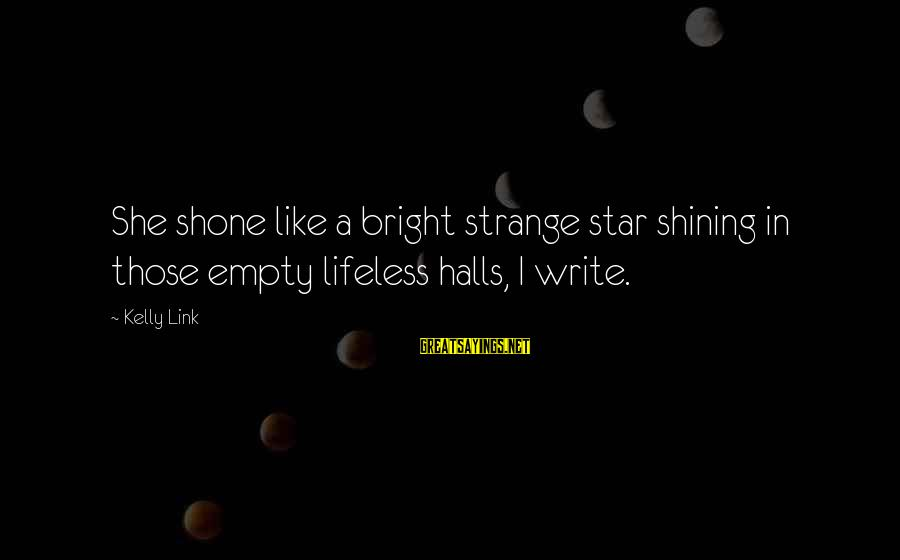 Shining Bright Sayings By Kelly Link: She shone like a bright strange star shining in those empty lifeless halls, I write.